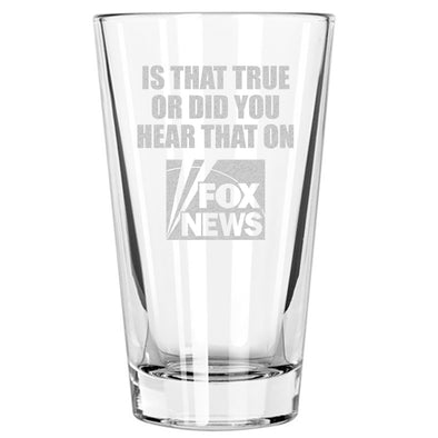 Is that true or did you hear that on Fox News - Pint Glass