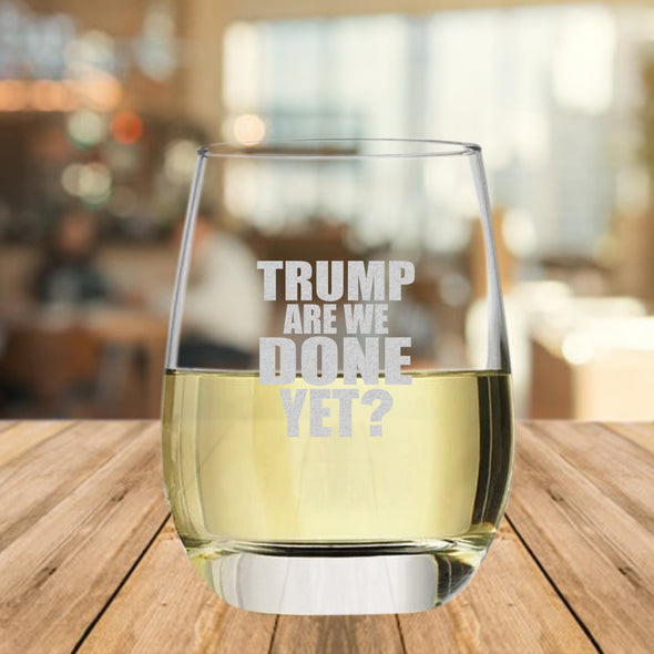 TRUMP Are We Done Yet - Wine Glass