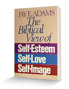 The Biblical View of Self-Esteem, Self-Love, Self-Image - Book