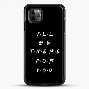 Ill Be There For You iPhone 11 Pro Max Case, Black Rubber Case | JoeYellow.com