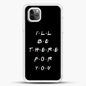 Ill Be There For You iPhone 11 Pro Max Case, White Rubber Case | JoeYellow.com
