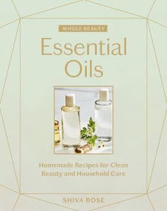 Whole Beauty: Essential Oils : Homemade Recipes for Clean Beauty and Household Care