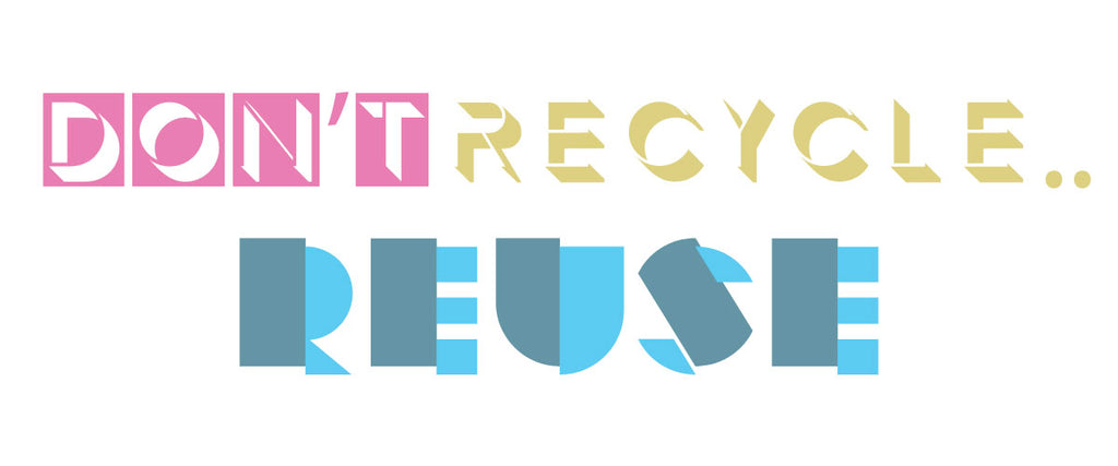 Don't Recycle Reuse