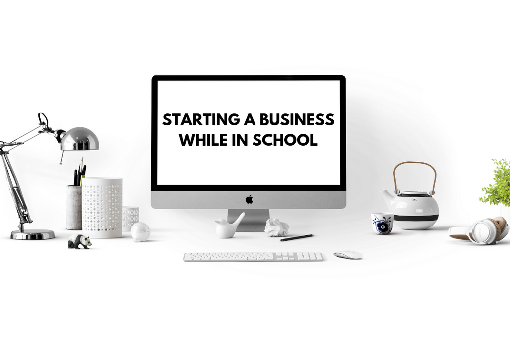 STARTING A BUSINESS WHILE IN SCHOOL