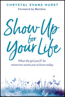 Show Up For Your Life: What the Girl You'll Be Tomorrow Wants You To Know Today