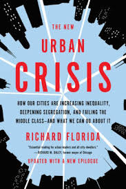 The New Urban Crisis: How our cities are increasing inequality,deepening segregation, and failing the middle class-and what we can do about it-Richard Florida