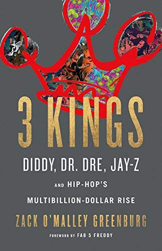 3 Kings: Diddy, Dr Dre, Jay Z and Hip Hop's Multibillion-Dollar Rise- Zack O'Malley Greenburg