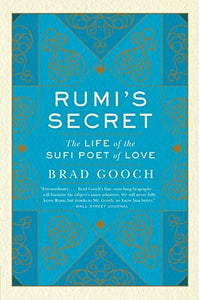 Rumi's Secret: The Life of the Sufi Poet of Love-Brad Gooch