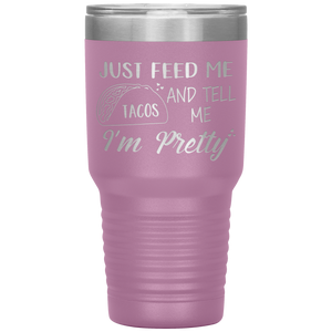 Just Feed Me Tacos and Tell Me I'm Pretty, 30oz Tumbler