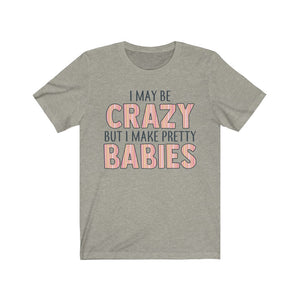 I May Be Crazy But I Make Pretty Babies, Unisex Tee
