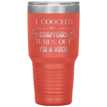 Load image into Gallery viewer, I Googled My Symptoms, Turns Out I'm a Bitch, 30oz Tumbler