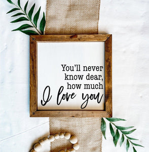 You'll Never Know Dear How Much I Love You Wooden Sign