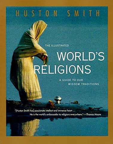 The Illustrated World's Religions: A Guide to Our Wisdom Traditions: Huston Smith: 9780060674403: Books