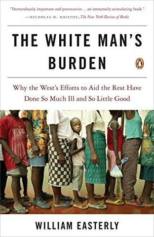 The White Man's Burden: Why the West's Efforts to Aid the Rest Have Done So Much Ill and So Little Good: William Easterly: 8580001121710: Books