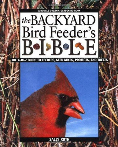 The Backyard Bird Feeder's Bible: The A-to-Z Guide To Feeders, Seed Mixes, Projects And Treats (Rodale Organic Gardening Book) (9780875968346): Sally Roth: Books