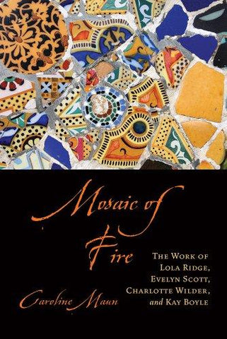 Mosaic of Fire: The Work of Lola Ridge, Evelyn Scott, Charlotte Wilder, and Kay Boyle (Non Series) (9781611170863): Caroline Maun: Books
