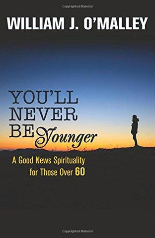 You'll Never Be Younger: A Good News Spirituality for Those Over Sixty: William J. O'Malley: 9781626981249: Books