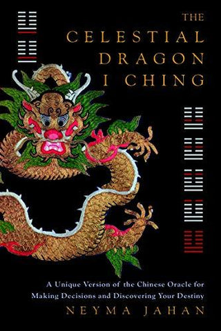 The Celestial Dragon I Ching: A Unique New Version of the Chinese Oracle for Making Decisions and Discovering Your Destiny: Neyma Jahan: 8601416250304: Books