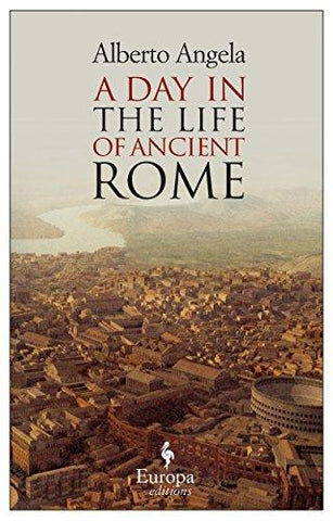 A Day in the Life of Ancient Rome: Daily Life, Mysteries, and Curiosities: Alberto Angela, Gregory Conti: 9781933372716: Books