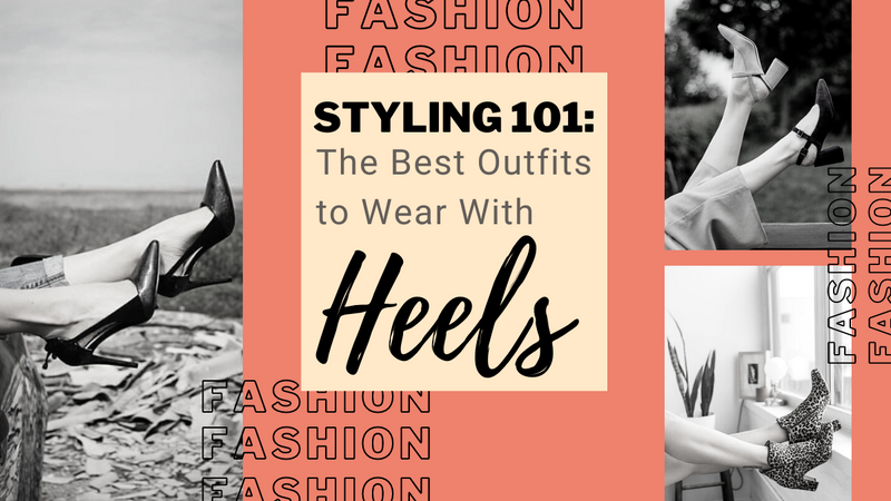 Styling 101: The Best Outfits to Wear With Heels