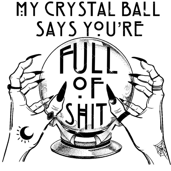 Crystal Ball Says You're full of Shit Ready To Press Sublimation Transfer