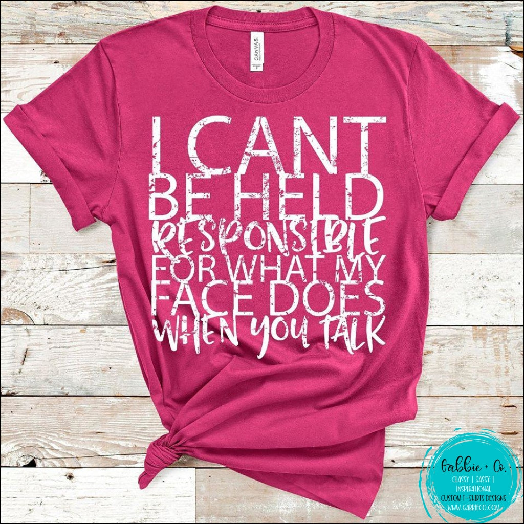 I Cant Be Held Responsible For What My Face Does When You Talk T-Shirt