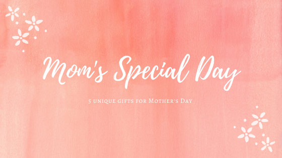 Mom's Special Day - 5 Unique Gifts for Mother's Day