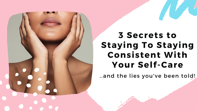 3 Secrets To Staying Consistent with Your Self Care (And The lies you've been told)