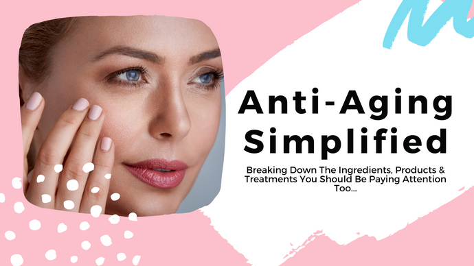 Anti-Aging Simplified - Breaking Down The Ingredients, Products & Treatments You Should Be Paying Attention Too...