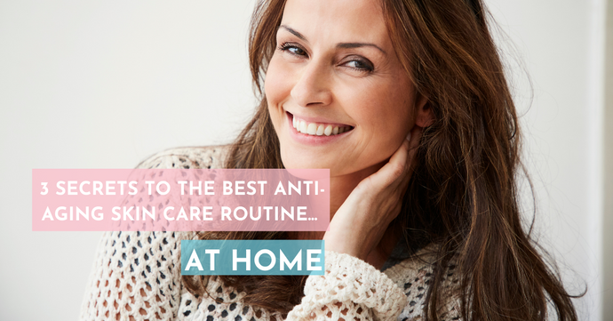 3 Secret's To The Best Anti-Aging Skin Care Routine At Home
