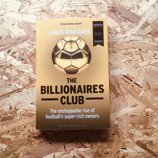 The Billionaires Club : The Unstoppable Rise of Football's Super-Rich Owners