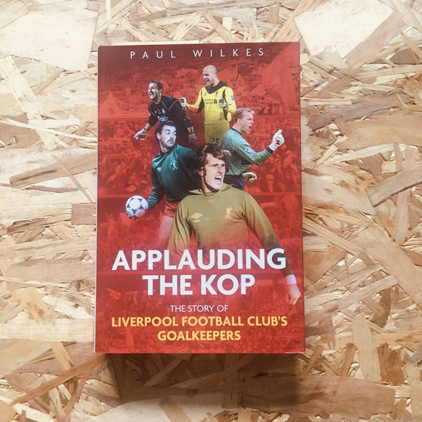 Applauding The Kop: The Story of Liverpool Football Club's Goalkeepers