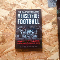 The Man Who Created Merseyside Football: John Houlding, Founding Father of Liverpool and Everton