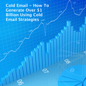 Cold Email - How To Generate Over $1 Billion Using Cold Email Strategies