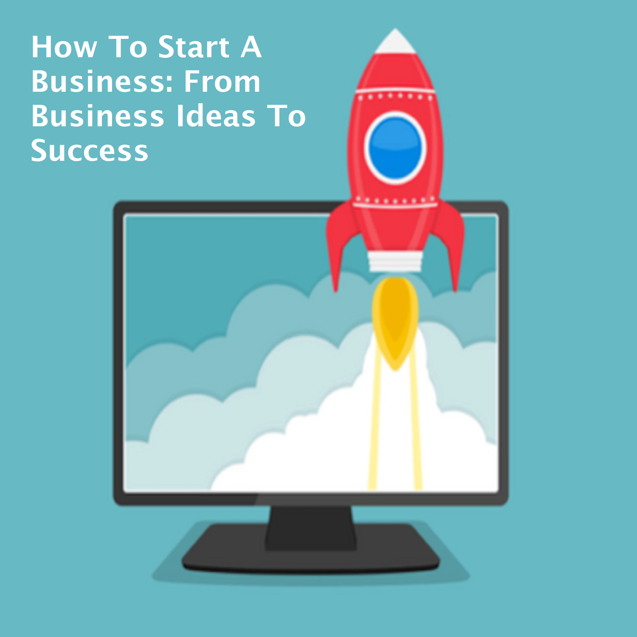How To Start A Business: From Business Ideas To Success