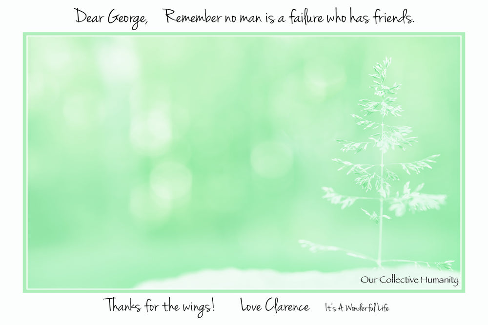 Dear George, Remember no man is a failure who has friends.