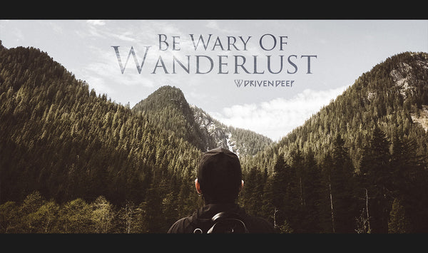 Be Wary Of Wanderlust