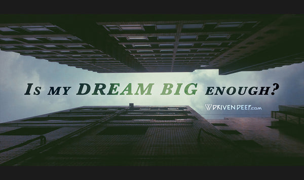 Is my dream big enough?