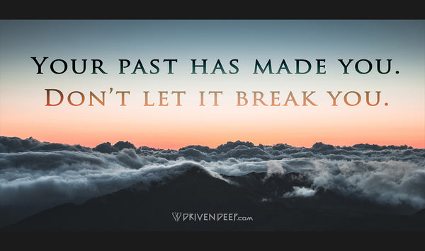 Your past has made you. Don't let it break you.
