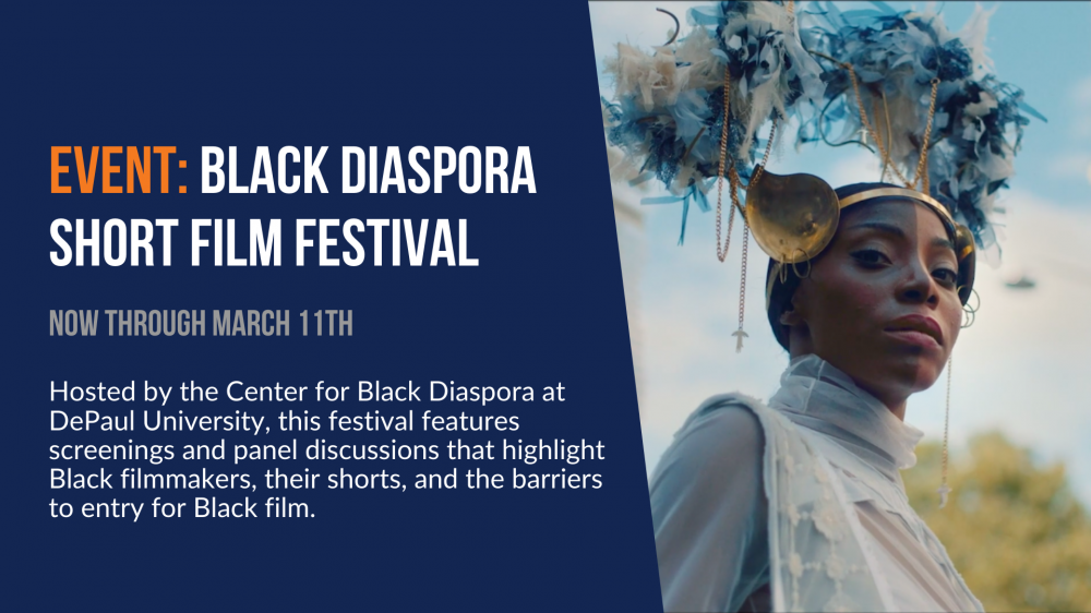 Event: Black Diaspora Short Film Festival. Now through March 11th. Hosted by the Center for Black Diaspora at DePaul University, this festival features screenings and panel discussions that highlight Black filmmakers, their shorts, and the barriers to entry for Black film.