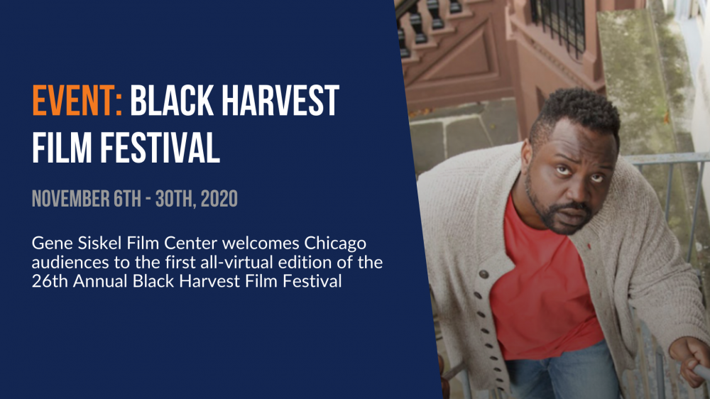 Event: Black Harvest Film Festival. November 6th through 30th. Gene Siskel Film Center welcomes Chicago audiences to the first all-virtual edition of the 26th Annual Black Harvest Film Festival.