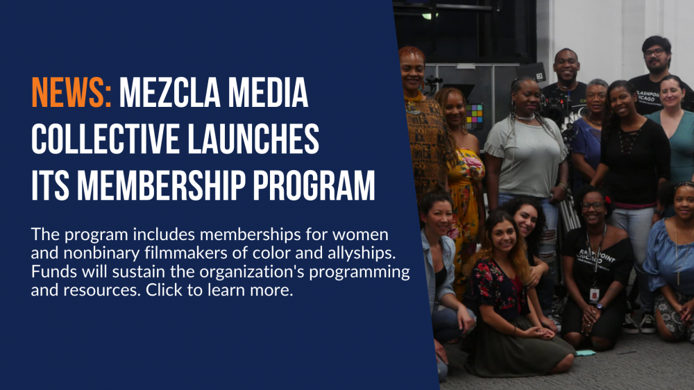 News: Mezcla Media Collective Launches Its Membership Program. The program includes memberships for women and nonbinary filmmakers of color and allyships. Funds will sustain the organization's programming and resources. Click to learn more.