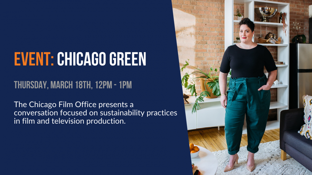 Event: Chicago Green. Thursday, March 18th, 12pm - 1pm. The Chicago Film Office presents a conversation focused on sustainability practices in film and television production.