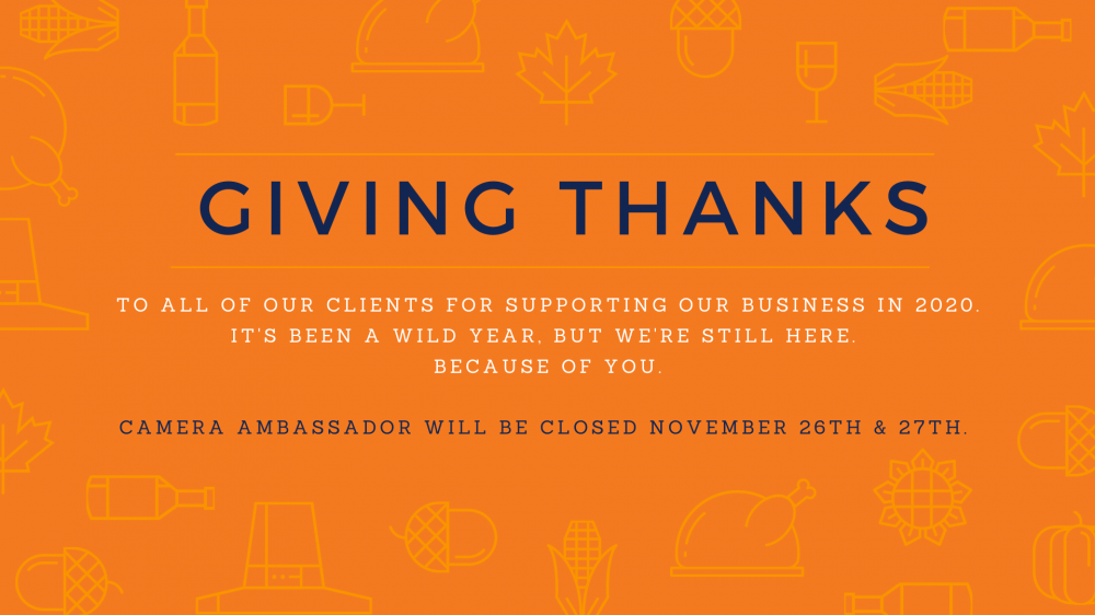 Giving thanks to all of our clients for supporting our business in 2020. It's been a wild year, but we're still here. Because of you. Camera Ambassador will be closed November 26th and 27th
