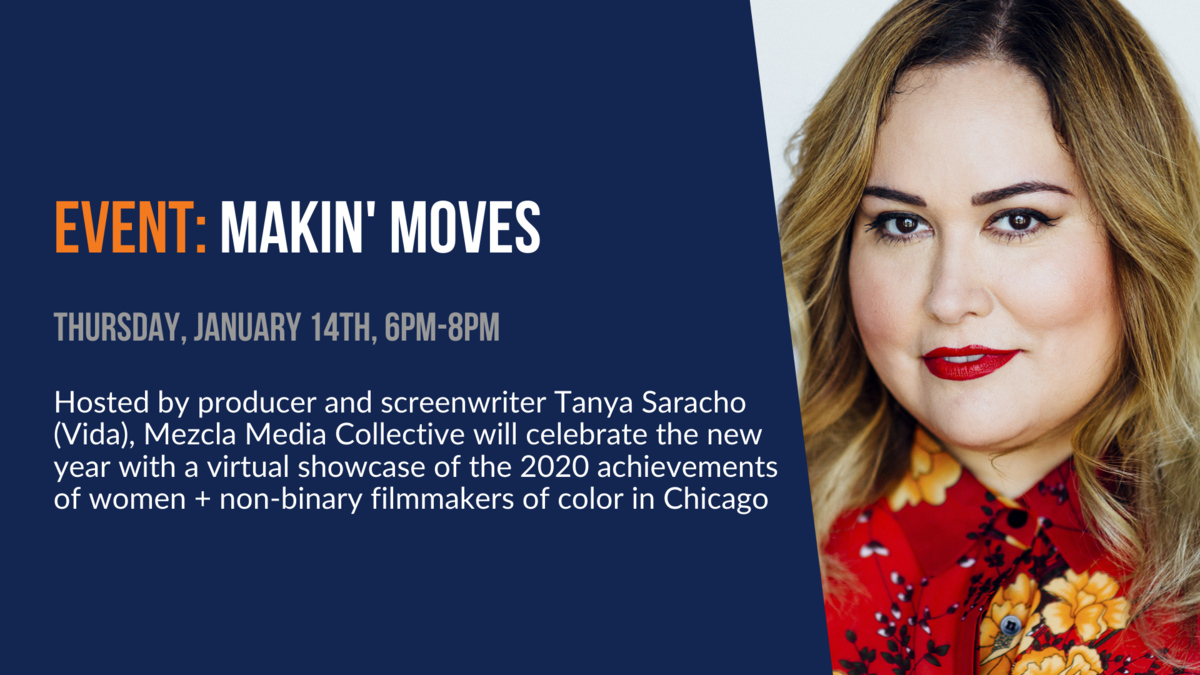 Event: Makin' Moves. Thursday, January 14th, 6pm-8pm. Hosted by producer/screenwriter Tanya Saracho, Mezcla Media Collective will celebrate the new year with a virtual showcase and fundraiser.