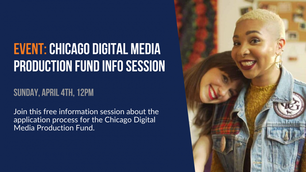 Event: Chicago Digital Media Production Fund Info Session. Sunday, April 4th, 12pm. Join this free informations session about the application process for the Chicago Digital Media Production Fund.