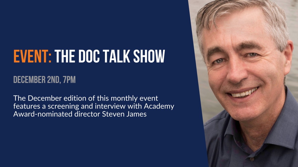 Event: The Doc Talk Show. December 2nd 7pm. The December edition of this monthly event features a screening and interview with Academy Award-nominated director Steven James