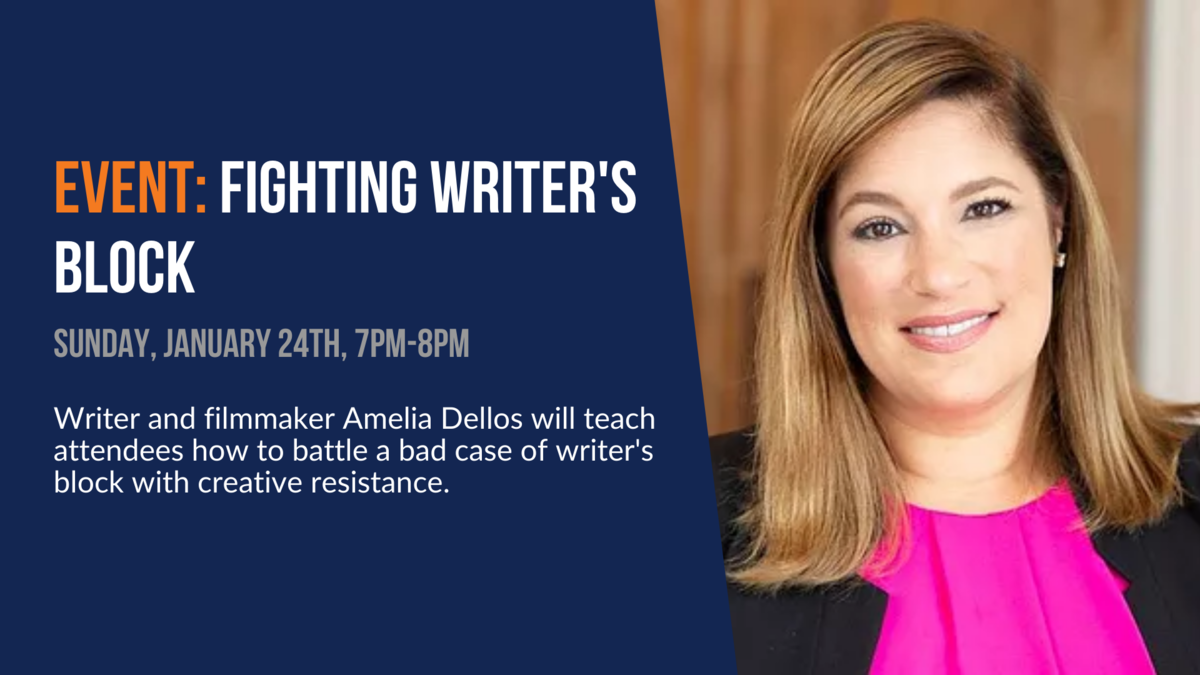 Event: Fighting Writer's Block. Sunday, January 24th, 7pm-8pm. Writer/filmmaker Amelia Dellos will teach attendees how to battle a bad case of writer's block with creative resistance.