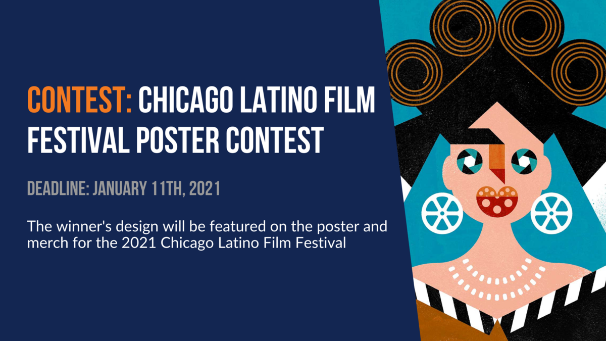 Contest: Chicago Latino Film Festival Poster Contest. Deadline: January 11th, 2021. The winner's design will be featured on the poster and merch for the 2021 Chicago Latino Film Festival.