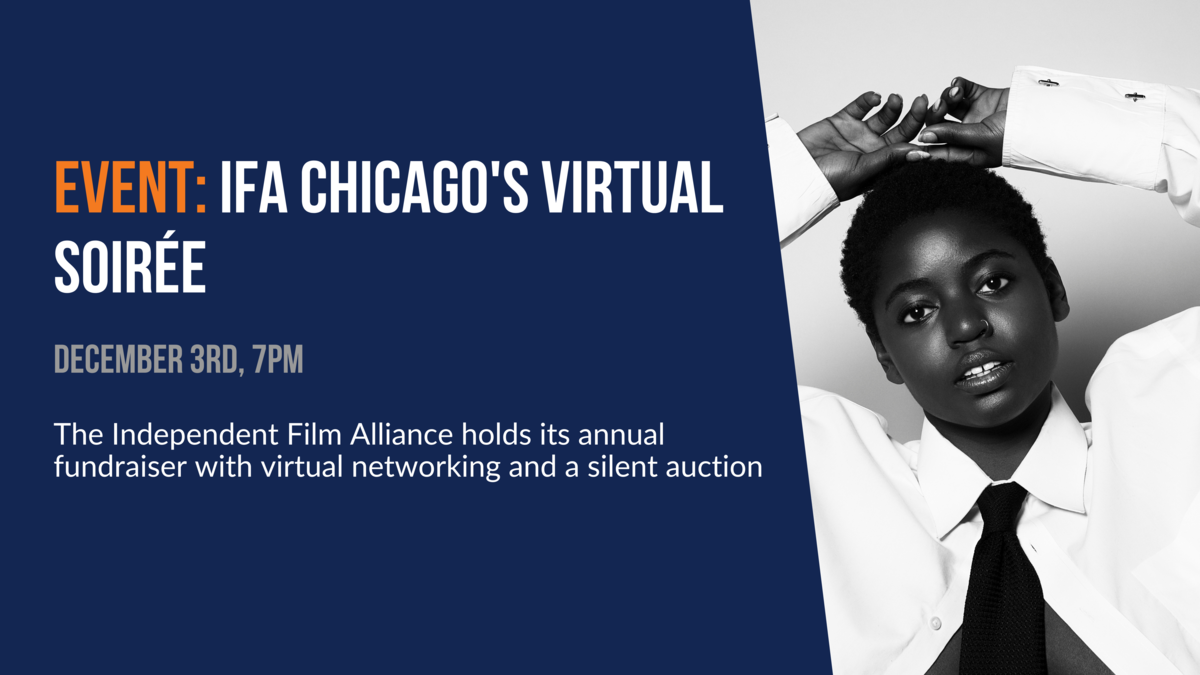 Event: IFA Chicago's Virtual Soiree. December 3rd, 7pm. The Independent Film Alliance holds its annual fundraiser with virtual networking and a silent auction.
